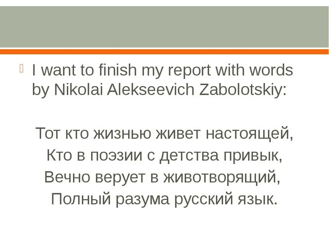 I want to finish my report with words by Nikolai Alekseevich Zabolotskiy: То...