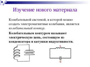 Изучение нового материала Колебательной системой, в которой можно создать эл