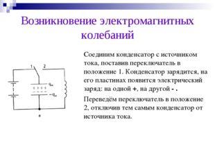 Возникновение электромагнитных колебаний Соединим конденсатор с источником т