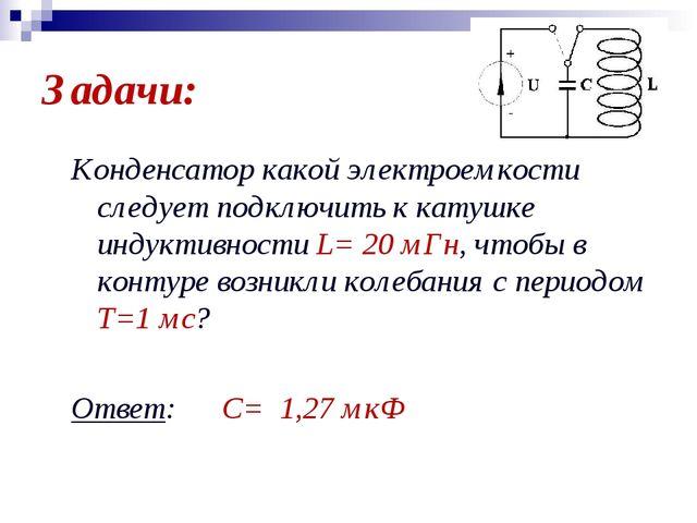 Задачи: Конденсатор какой электроемкости следует подключить к катушке индукти...