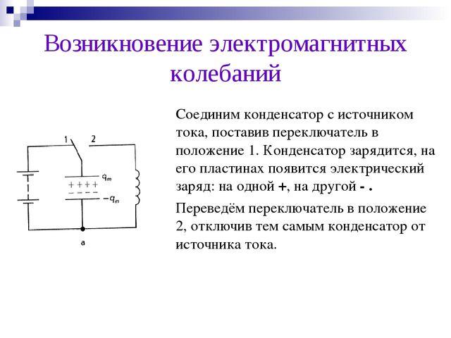 Возникновение электромагнитных колебаний Соединим конденсатор с источником т...