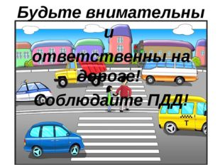Будьте внимательны и ответственны на дороге! Соблюдайте ПДД!