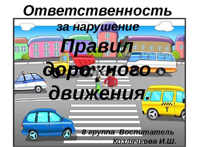 Ответственность за нарушение Правил дорожного движения. 8 группа Воспитатель...