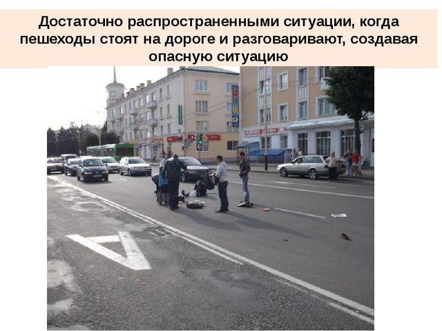 Достаточно распространенными ситуации, когда пешеходы стоят на дороге и разго...