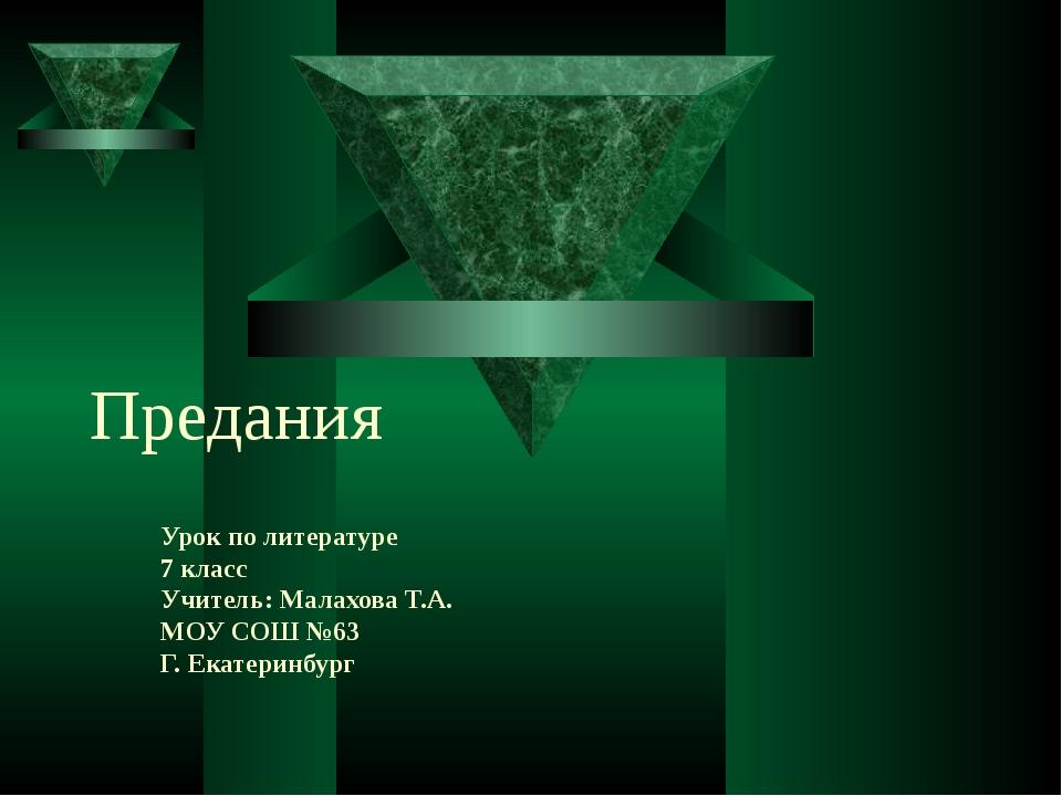 Предания Урок по литературе 7 класс Учитель: Малахова Т.А. МОУ СОШ №63 Г. Ека...