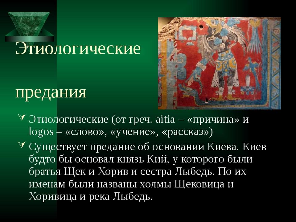 Этиологические предания Этиологические (от греч. aitia – «причина» и logos –...