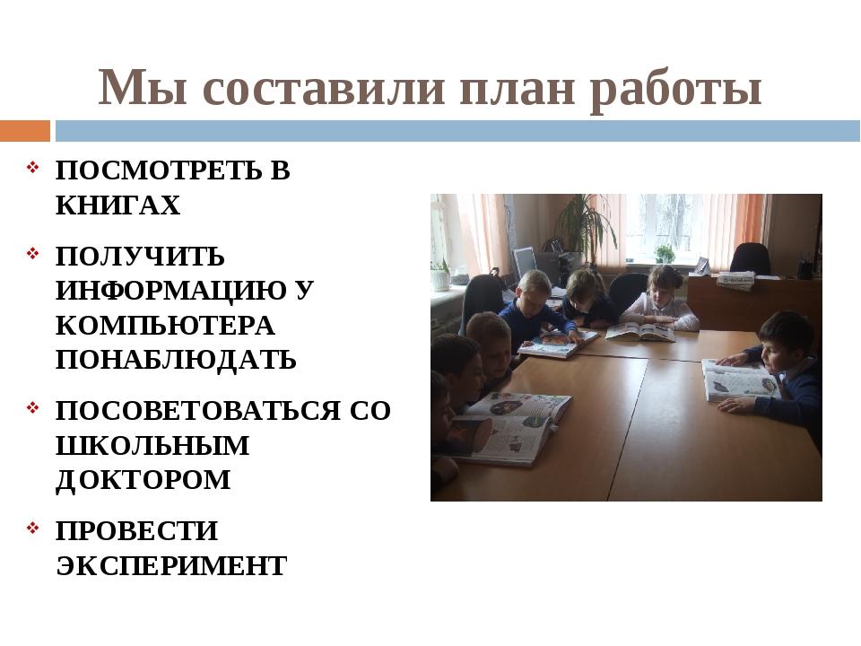 Мы составили план работы ПОСМОТРЕТЬ В КНИГАХ ПОЛУЧИТЬ ИНФОРМАЦИЮ У КОМПЬЮТЕРА...