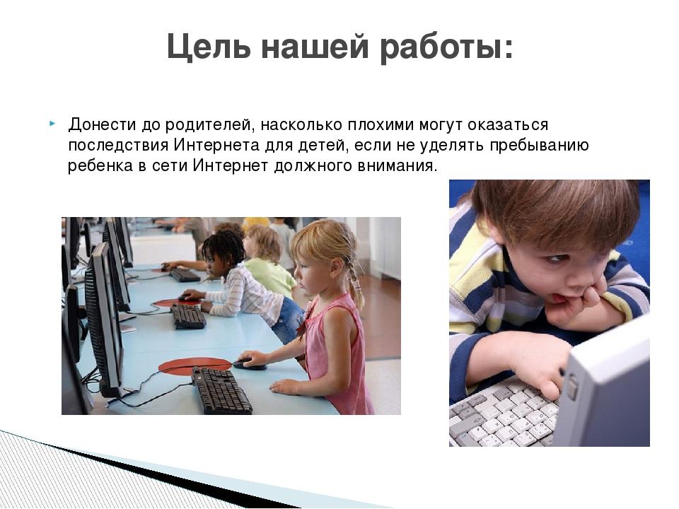 Донести до родителей, насколько плохими могут оказаться последствия Интернета...