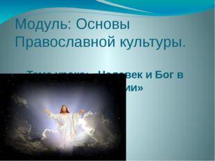 Модуль: Основы Православной культуры. Тема урока: «Человек и Бог в православи