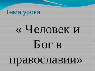 Тема урока: « Человек и Бог в православии»