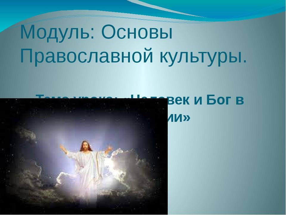 Модуль: Основы Православной культуры. Тема урока: «Человек и Бог в православи...