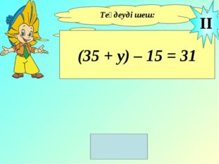 Теңдеуді шеш: (35 + у) – 15 = 31 II