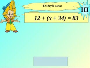 Теңдеуді шеш: 12 + (х + 34) = 83 III