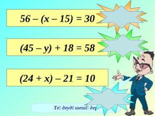 Теңдеуді шешіңдер 56 – (х – 15) = 30 х = 41 (45 – у) + 18 = 58 у = 5 (24 + х)