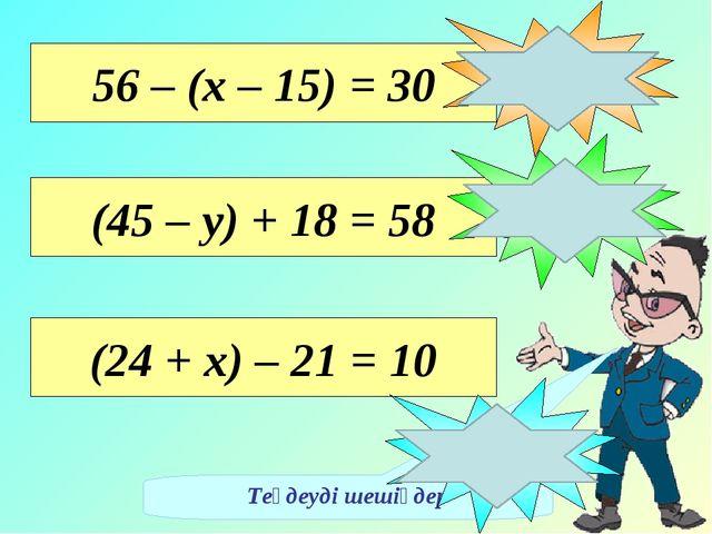 Теңдеуді шешіңдер 56 – (х – 15) = 30 х = 41 (45 – у) + 18 = 58 у = 5 (24 + х)...