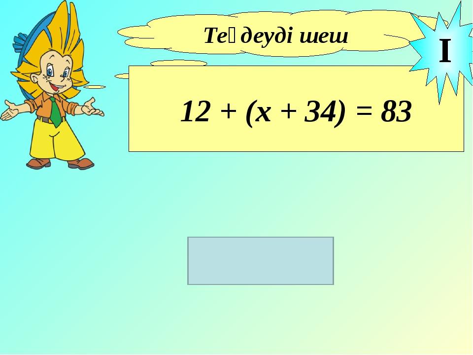 Теңдеуді шеш 12 + (х + 34) = 83 I