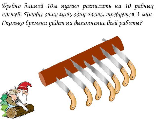 Бревно длиной 10м нужно распилить на 10 равных частей. Чтобы отпилить одну ча...