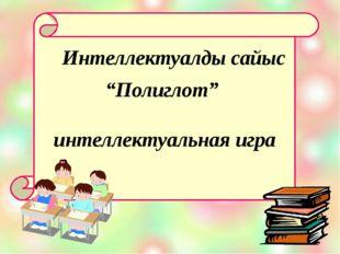 """""""Полиглот"""" интеллектуальная игра Интеллектуалды сайыс"""