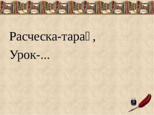 Расческа-тарақ, Урок-...
