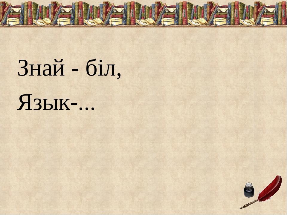 Знай - біл,      Язык-...