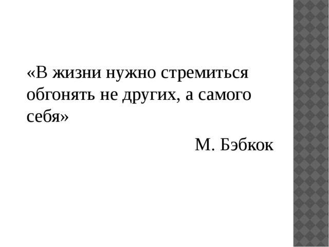«В жизни нужно стремиться обгонять не других, а самого себя» М. Бэбкок