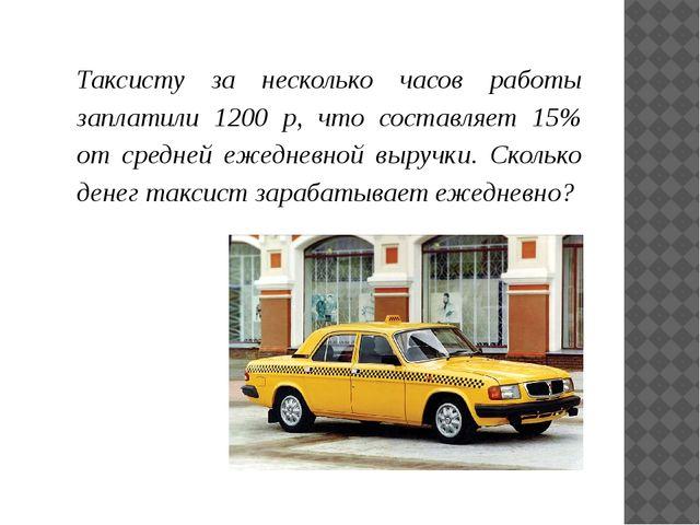 Таксисту за несколько часов работы заплатили 1200 р, что составляет 15% от ср...