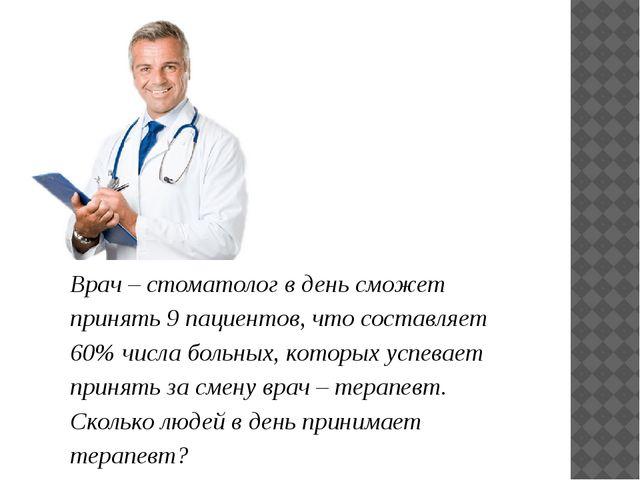 Врач – стоматолог в день сможет принять 9 пациентов, что составляет 60% числ...