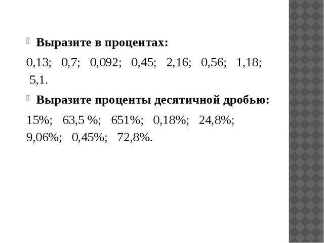 Выразите в процентах: 0,13; 0,7; 0,092; 0,45; 2,16; 0,56; 1,18; 5,1. Выразите...