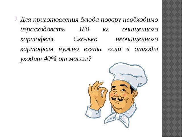 Для приготовления блюда повару необходимо израсходовать 180 кг очищенного кар...