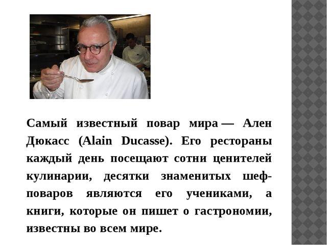 Самый известный повар мира— Ален Дюкасс (Alain Ducasse). Его рестораны кажд...