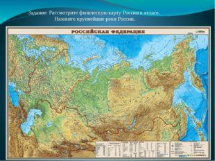 Задание: Рассмотрите физическую карту России в атласе. Назовите крупнейшие р