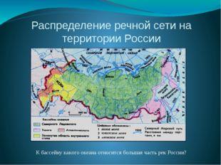 Распределение речной сети на территории России К бассейну какого океана относ