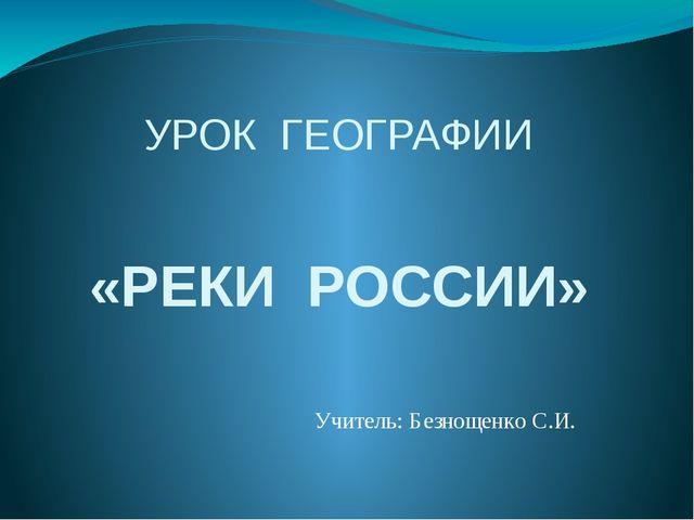 УРОК ГЕОГРАФИИ «РЕКИ РОССИИ» Учитель: Безнощенко С.И.