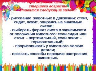 При обучении детей старшего возраста ставятся следующие задачи: - рисование ж