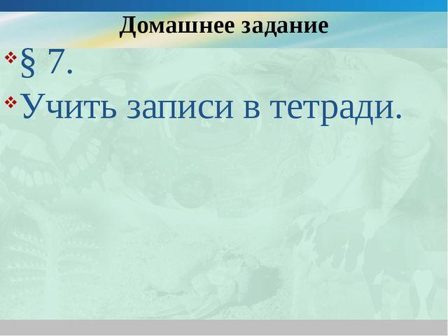 Домашнее задание § 7. Учить записи в тетради.