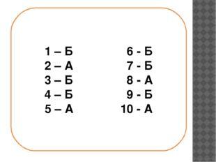 1 – Б 6 - Б 2 – А 7 - Б 3 – Б 8 - А 4 – Б 9 - Б 5 – А 10 - А