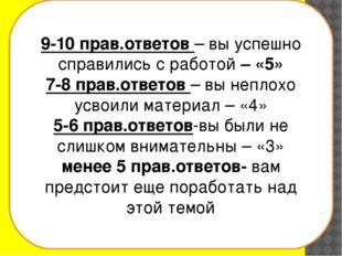 9-10 прав.ответов – вы успешно справились с работой – «5» 7-8 прав.ответов –