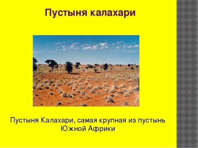 Пустыня калахари Пустыня Калахари, самая крупная из пустынь Южной Африки