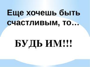 Еще хочешь быть счастливым, то… БУДЬ ИМ!!!