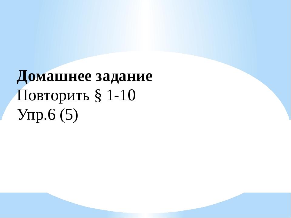 Домашнее задание Повторить § 1-10 Упр.6 (5)