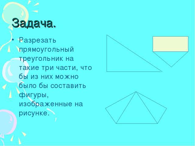 Задача. Разрезать прямоугольный треугольник на такие три части, что бы из ни...