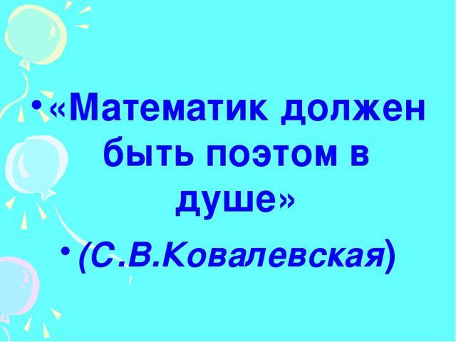 «Математик должен быть поэтом в душе» (С.В.Ковалевская)
