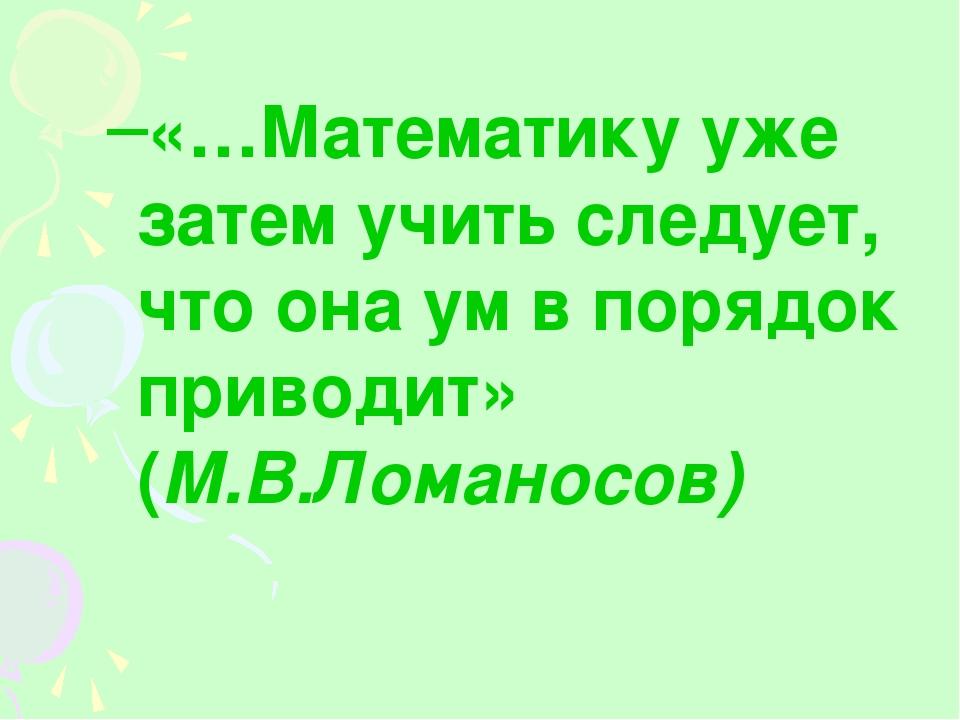 «…Математику уже затем учить следует, что она ум в порядок приводит» (М.В.Лом...