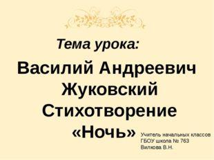 Тема урока: Василий Андреевич Жуковский Стихотворение «Ночь» Учитель начальн