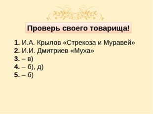 Проверь своего товарища! 1. И.А. Крылов «Стрекоза и Муравей» 2. И.И. Дмитрие