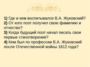 1) Где и кем воспитывался В.А. Жуковский? 2) От кого поэт получил свою фамил