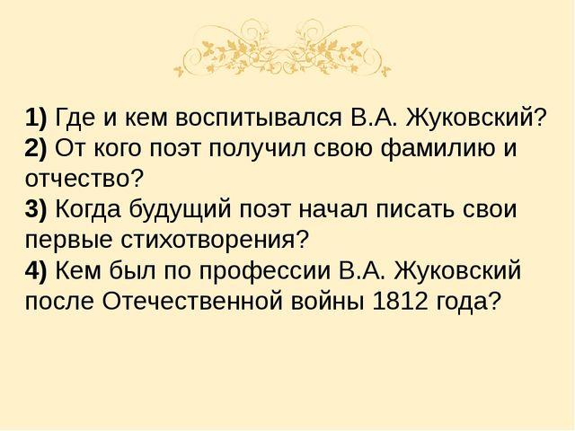 1) Где и кем воспитывался В.А. Жуковский? 2) От кого поэт получил свою фамил...