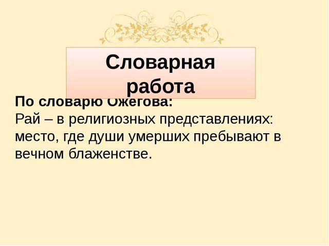 По словарю Ожегова: Рай – в религиозных представлениях: место, где души умер...