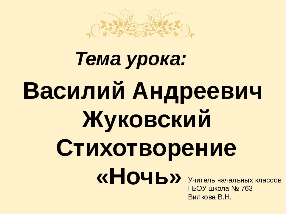 Тема урока: Василий Андреевич Жуковский Стихотворение «Ночь» Учитель начальн...
