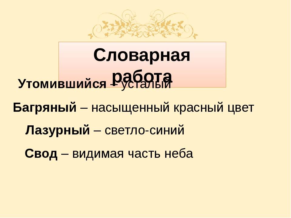 Словарная работа Свод – видимая часть неба Утомившийся – усталый Багряный –...